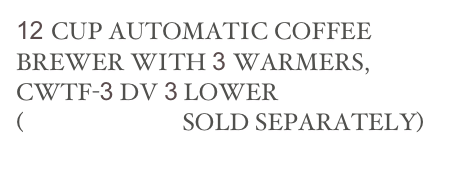 12 CUP AUTOMATIC COFFEE BREWER WITH 3 WARMERS, CWTF-3 DV 3 LOWER